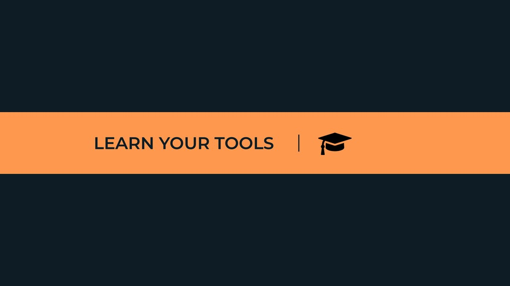 LEARN YOUR TOOLS