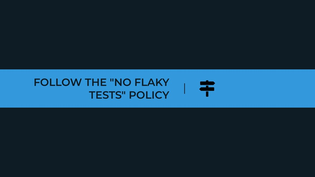 """FOLLOW THE """"NO FLAKY TESTS"""" POLICY"""