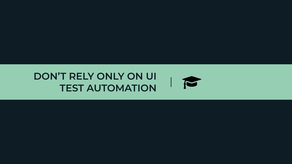DON'T RELY ONLY ON UI TEST AUTOMATION