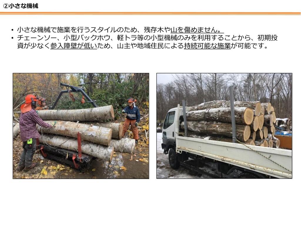 ②小さな機械 • 小さな機械で施業を行うスタイルのため、残存木や山を傷めません。 • チェーン...