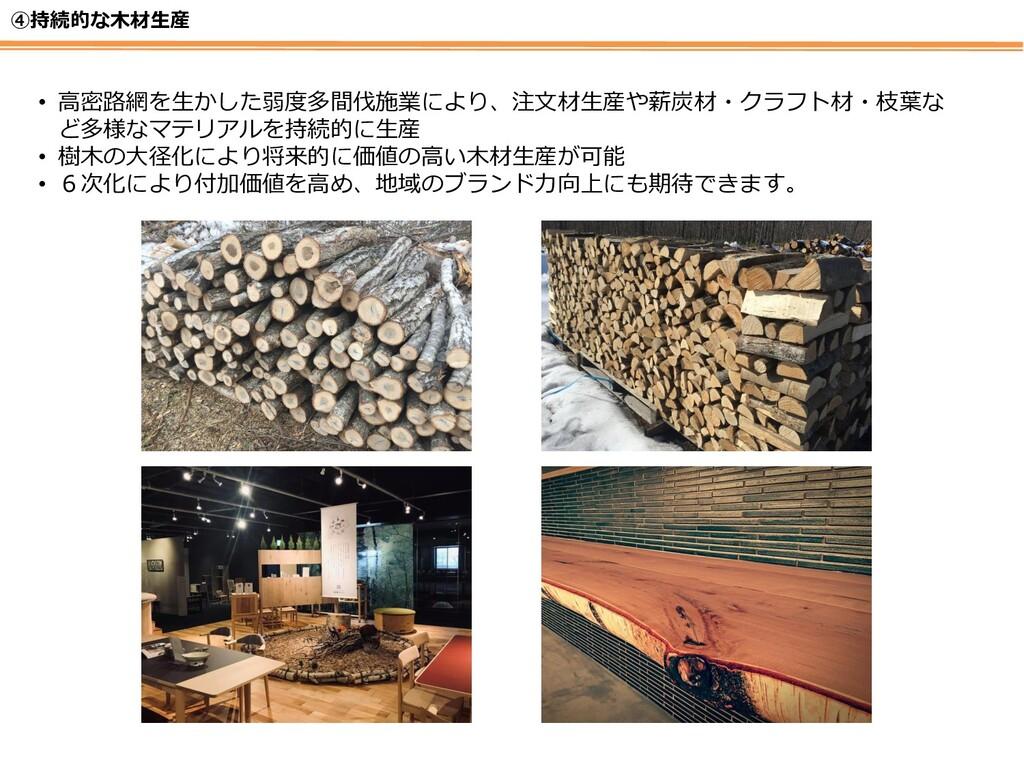 ④持続的な木材生産 • 高密路網を生かした弱度多間伐施業により、注文材生産や薪炭材・クラフト材...