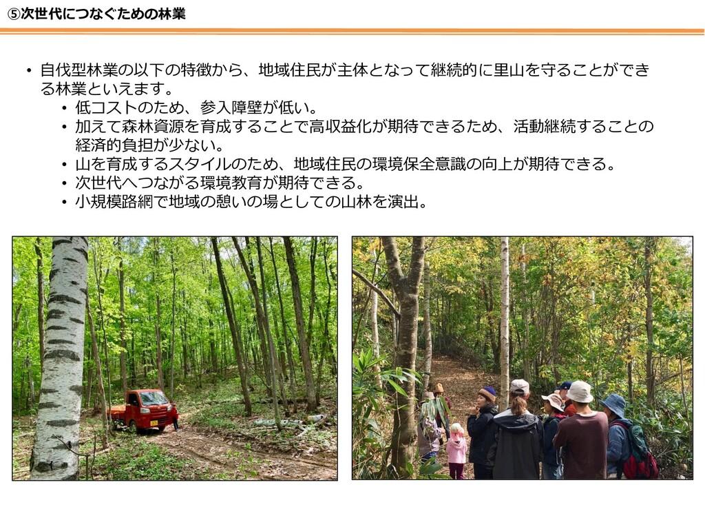 ⑤次世代につなぐための林業 • 自伐型林業の以下の特徴から、地域住民が主体となって継続的に里山...