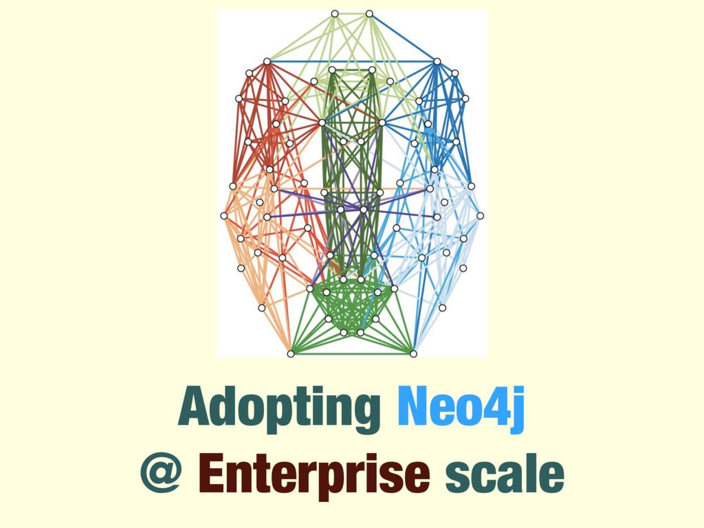 Adopting Neo4j @ Enterprise scale