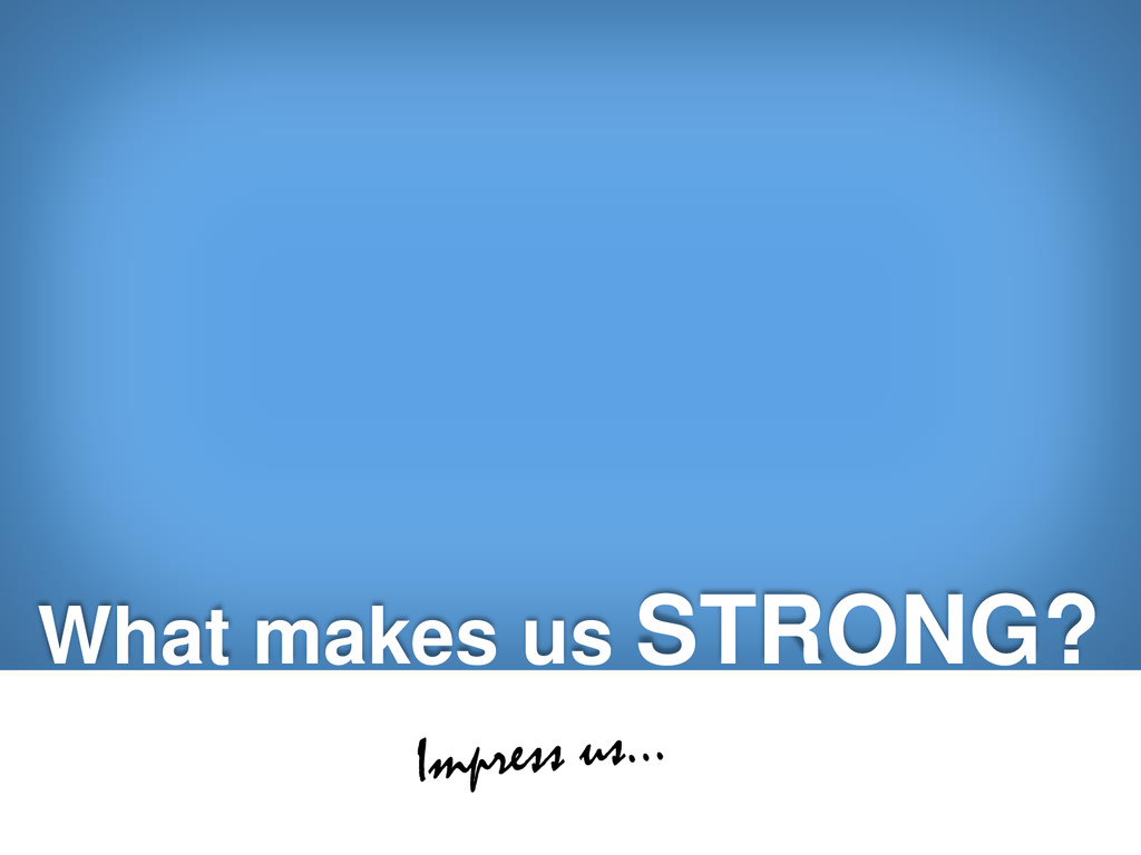 What makes us STRONG?