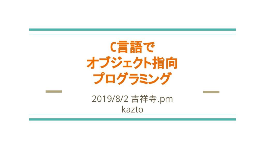 C言語で オブジェクト指向 プログラミング 2019/8/2 吉祥寺.pm kazto
