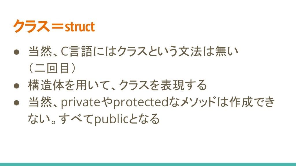 クラス=struct ● 当然、C言語にはクラスという文法は無い (二回目) ● 構造体を用い...