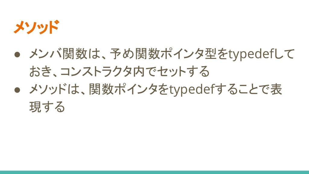 メソッド ● メンバ関数は、予め関数ポインタ型をtypedefして おき、コンストラクタ内でセ...