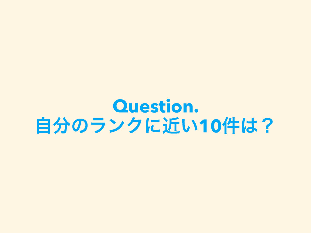 Question. ࣗͷϥϯΫʹ͍ۙ10݅ʁ