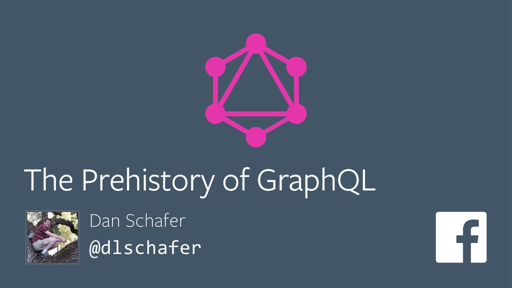 The Prehistory of GraphQL Dan Schafer @dlschafer