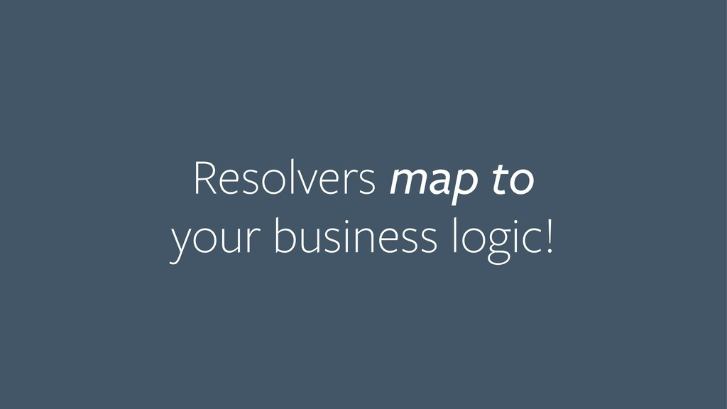 Resolvers map to your business logic!