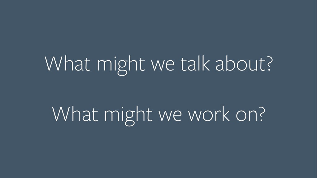 What might we talk about?  What might we work...