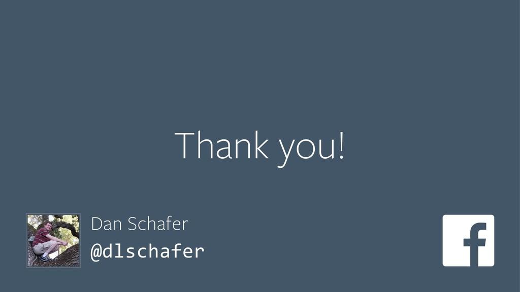 Thank you! Dan Schafer @dlschafer