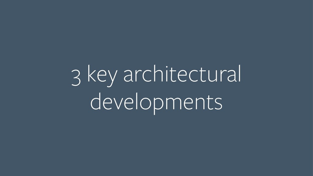 3 key architectural developments