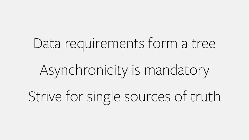 Data requirements form a tree Asynchronicity is...