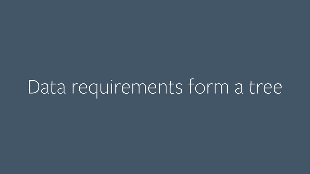 Data requirements form a tree