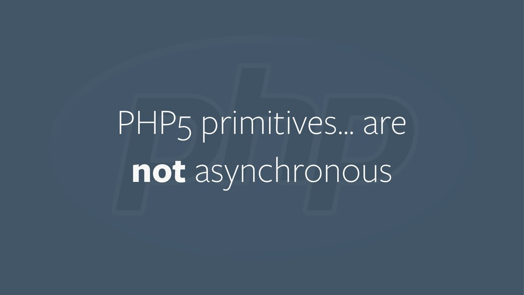 PHP5 primitives… are not asynchronous