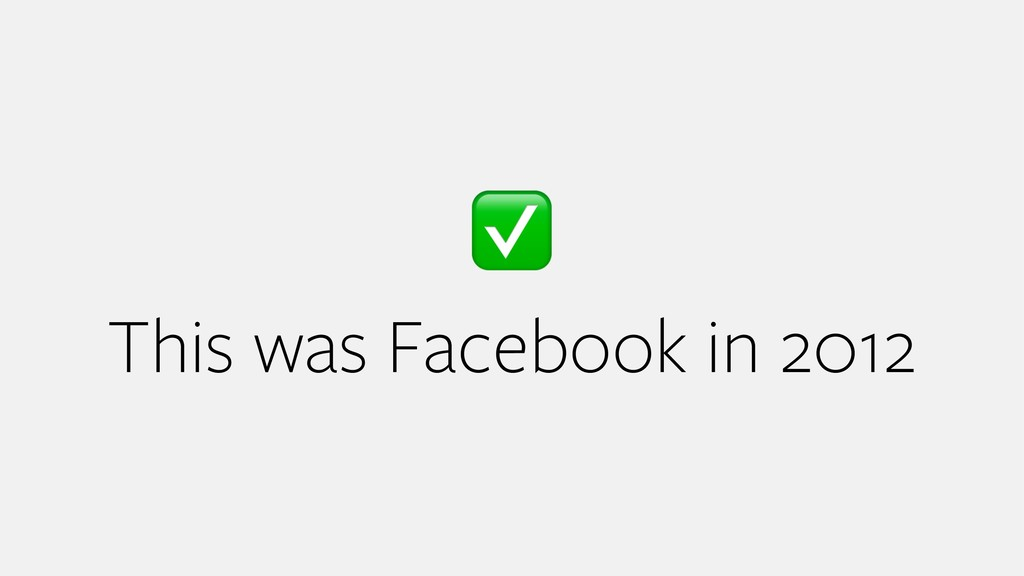 ✅ This was Facebook in 2012