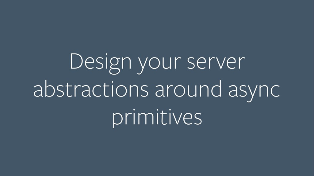 Design your server abstractions around async pr...