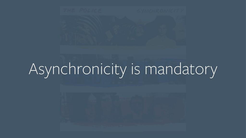 Asynchronicity is mandatory
