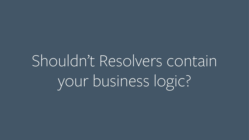 Shouldn't Resolvers contain  your business log...