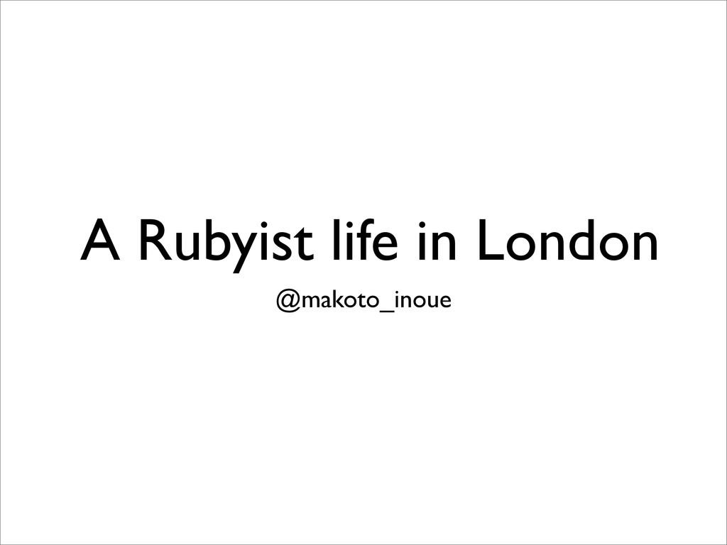A Rubyist life in London @makoto_inoue