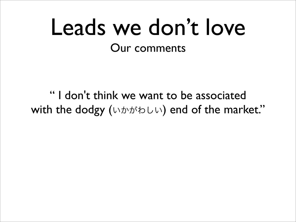 """Leads we don't love Our comments """" I don't thin..."""