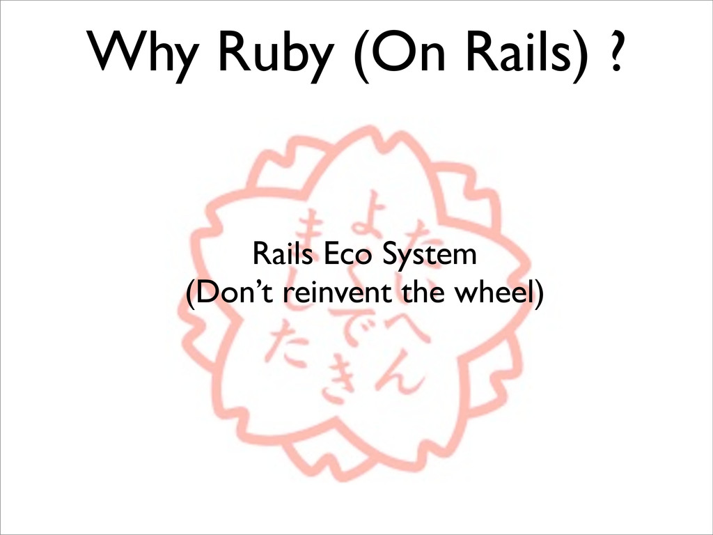 Why Ruby (On Rails) ? Rails Eco System (Don't r...