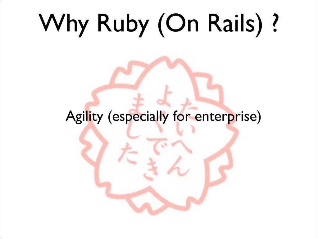Why Ruby (On Rails) ? Agility (especially for e...