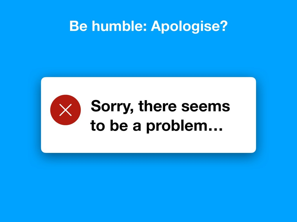 Be humble: Apologise? Sorry, there seems to be ...