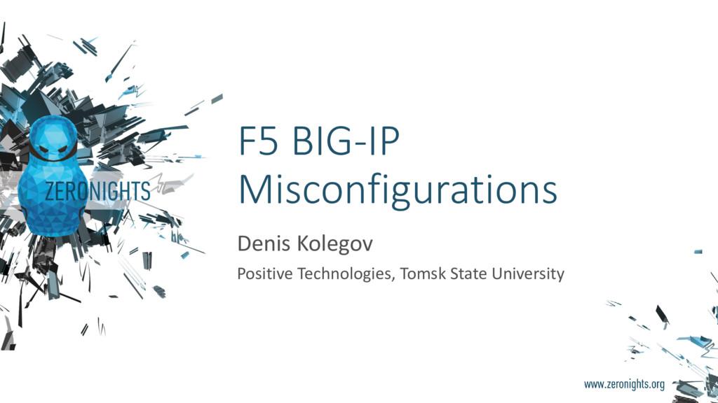 F5 BIG-IP Misconfigurations Denis Kolegov Posit...