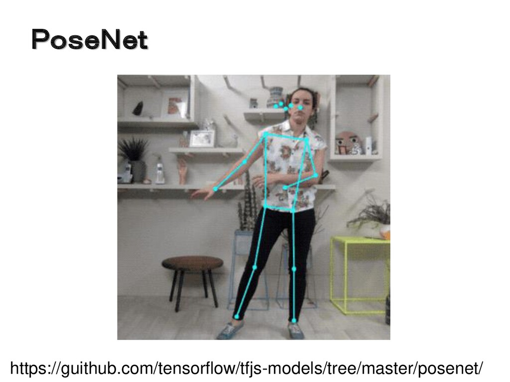 PoseNet https://guithub.com/tensorflow/tfjs-mod...