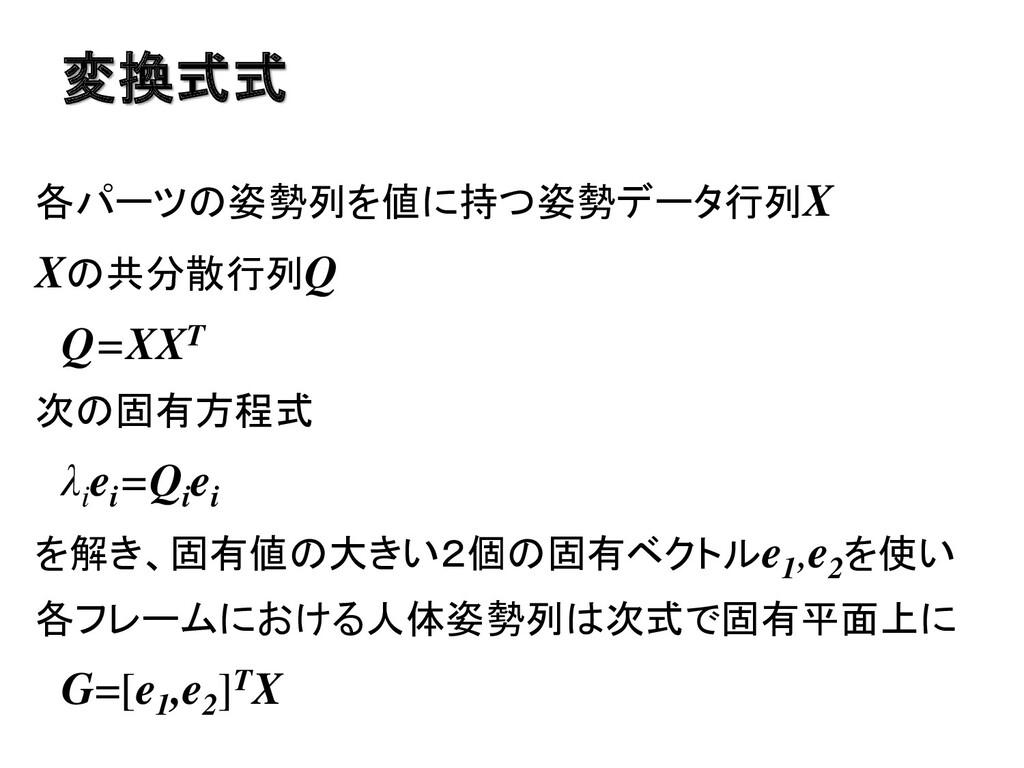 変換式式 各パーツの姿勢列を値に持つ姿勢データ行列X Xの共分散行列Q Q=XXT 次の固有方...
