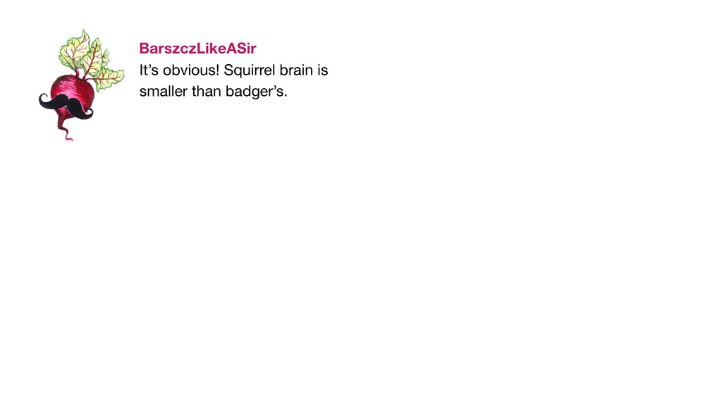 It's obvious! Squirrel brain is   smaller than ...