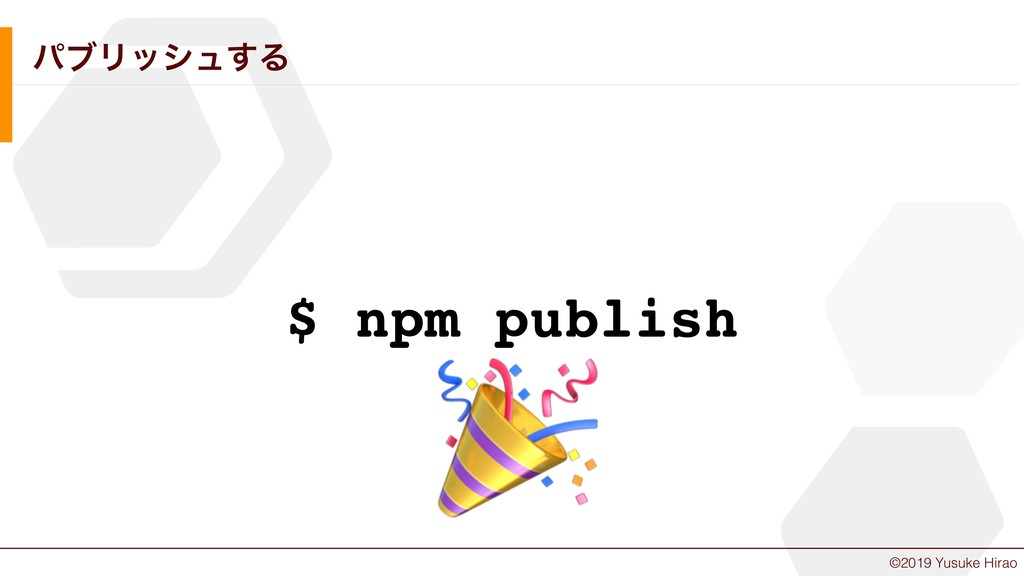 ©2019 Yusuke Hirao ύϒϦογϡ͢Δ $ npm publish