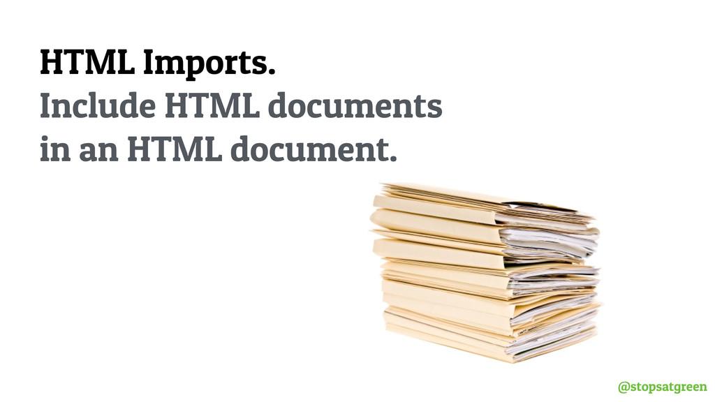 @stopsatgreen HTML Imports. Include HTML docume...