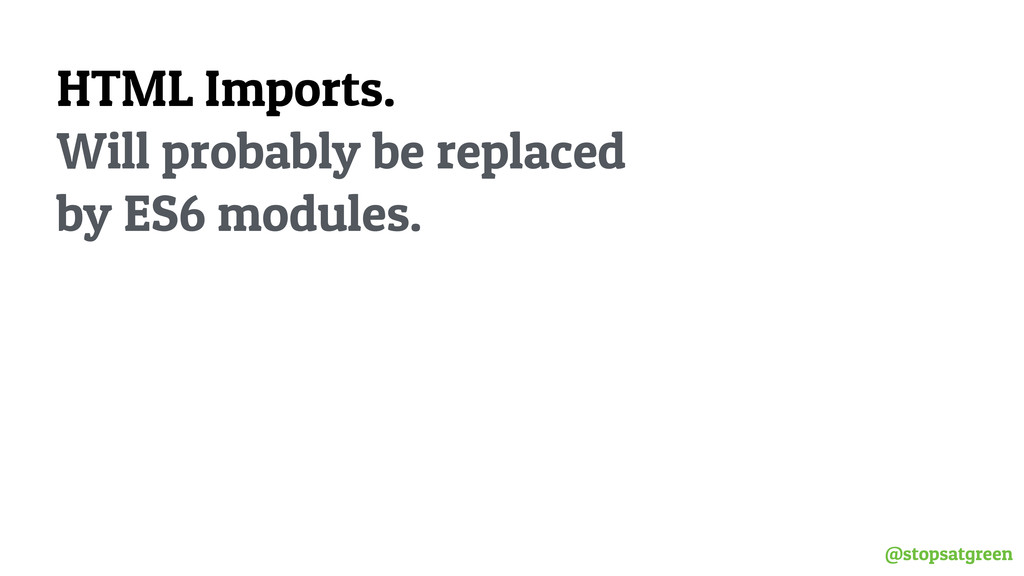 @stopsatgreen HTML Imports. Will probably be re...