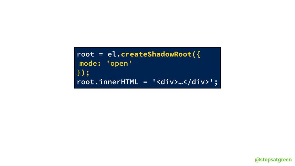 @stopsatgreen root = el.createShadowRoot({ mode...