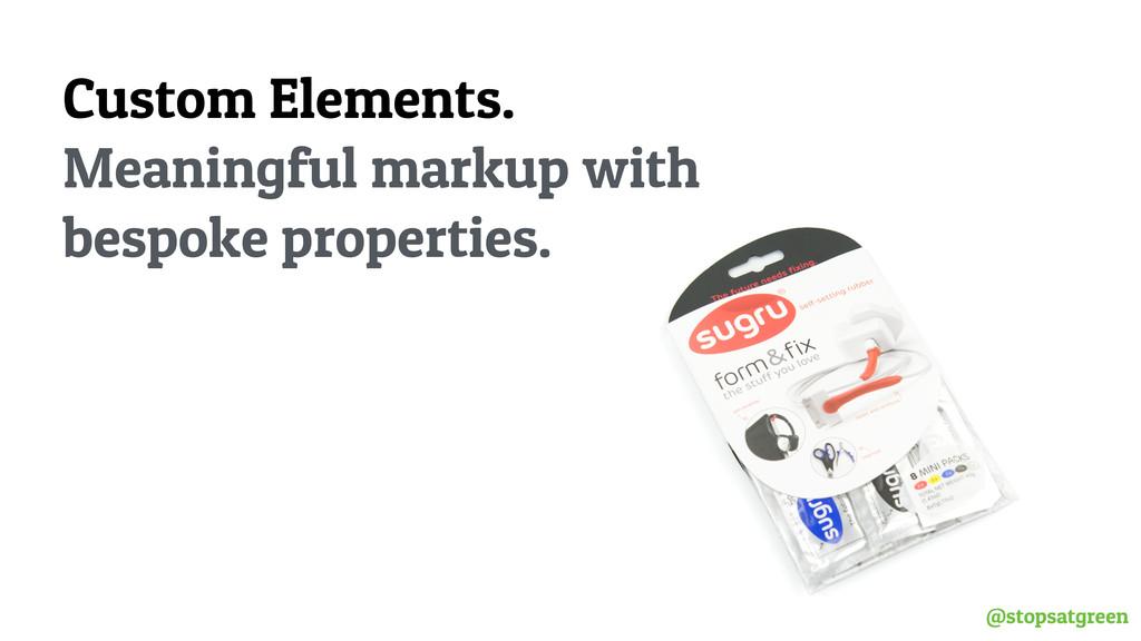 @stopsatgreen Custom Elements. Meaningful marku...