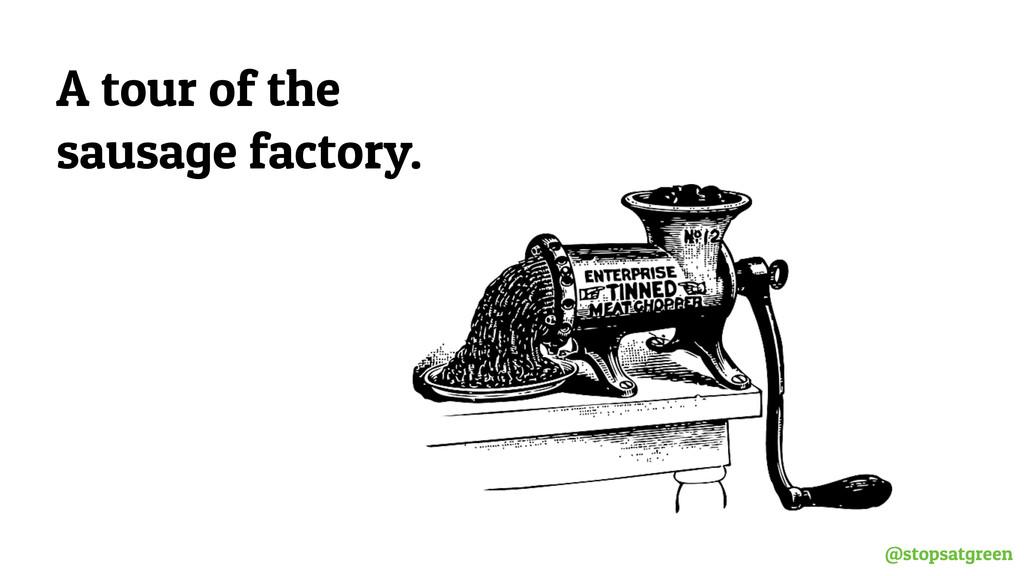 @stopsatgreen A tour of the sausage factory.