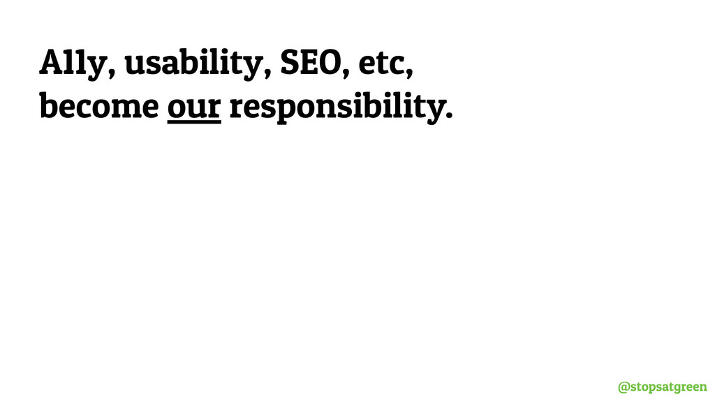 @stopsatgreen A11y, usability, SEO, etc, become...