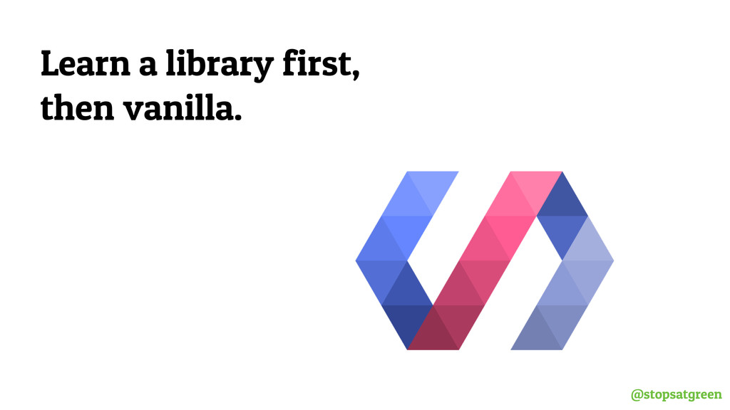 @stopsatgreen Learn a library first, then vanil...