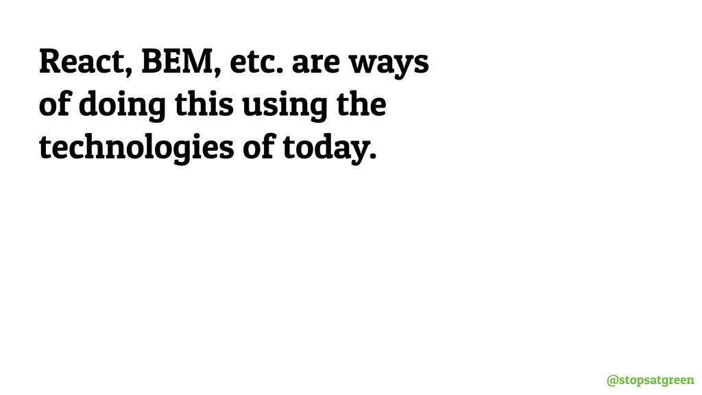 @stopsatgreen React, BEM, etc. are ways of doin...