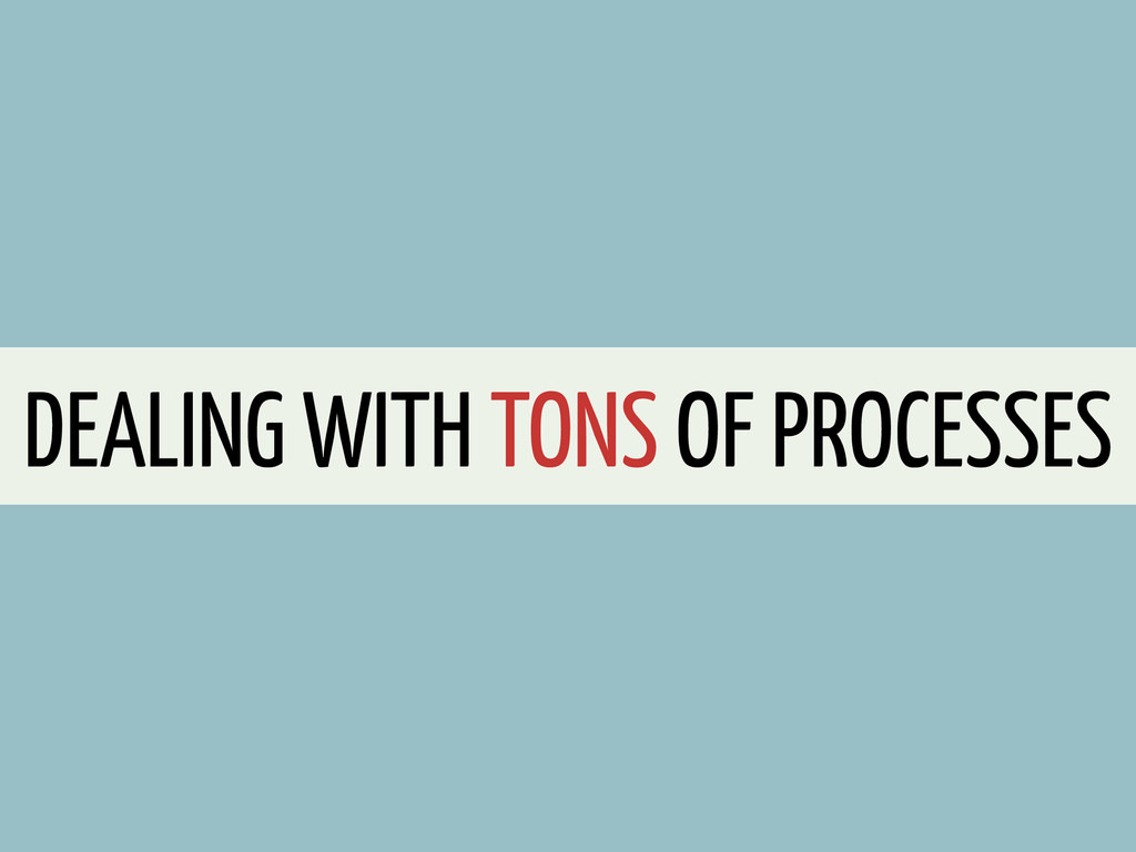 DEALING WITH TONS OF PROCESSES