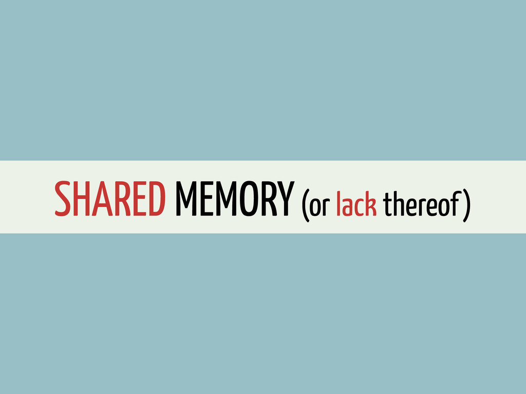 SHARED MEMORY (or lack thereof)