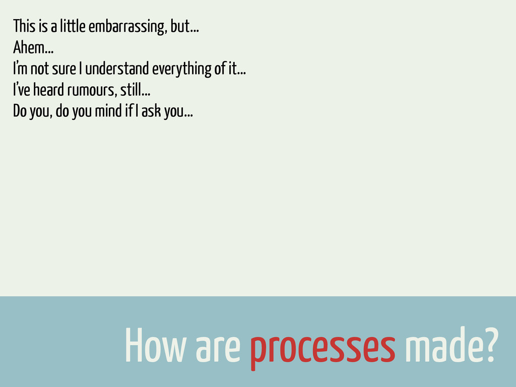 How are processes made? This is a little embarr...
