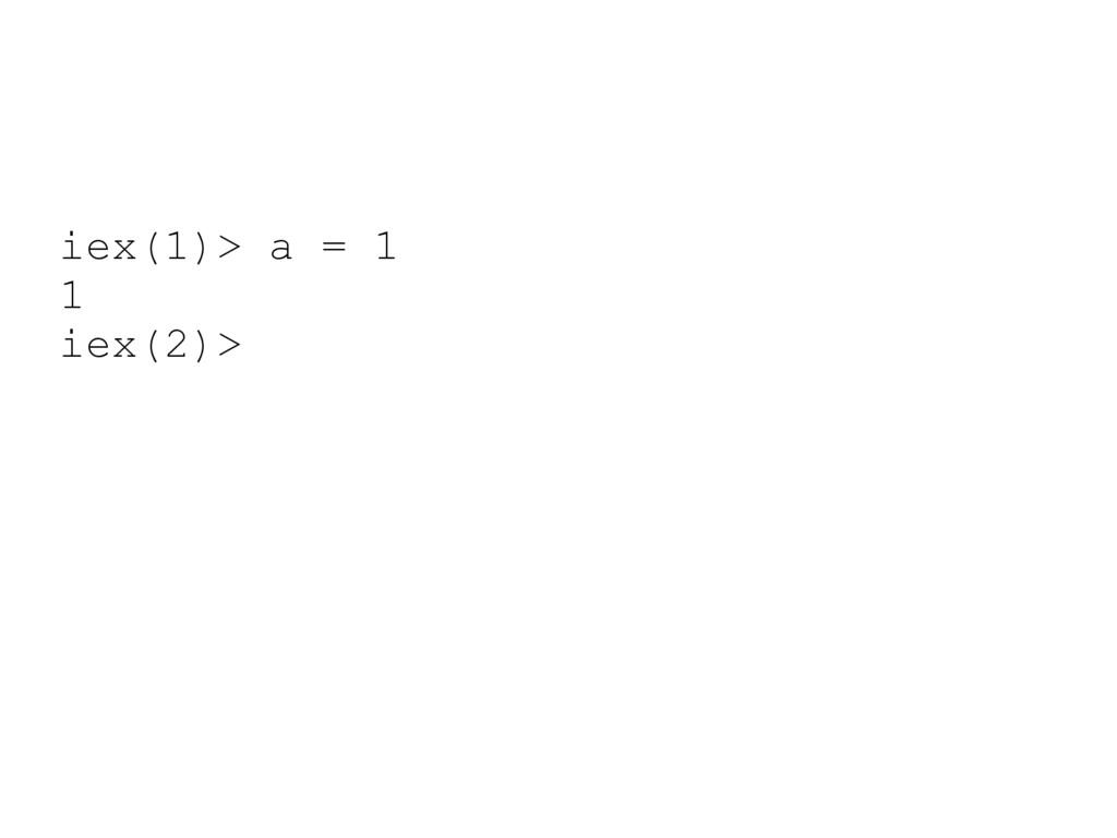 iex(1)> a = 1 1 iex(2)>