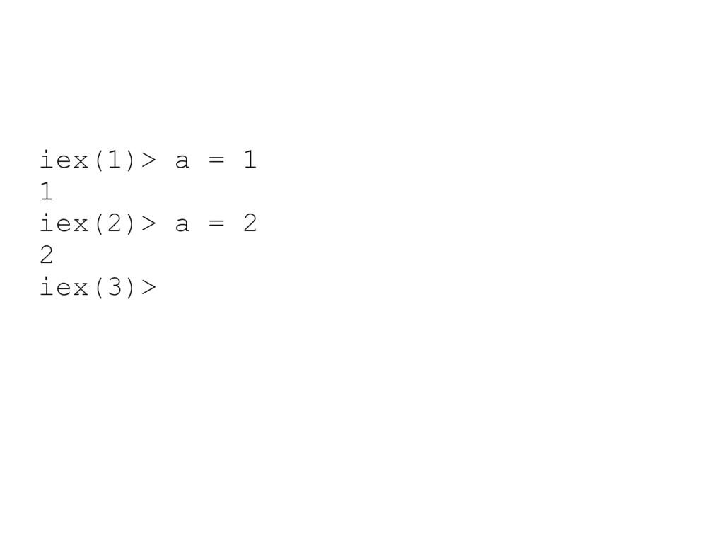 iex(1)> a = 1 1 iex(2)> a = 2 2 iex(3)>