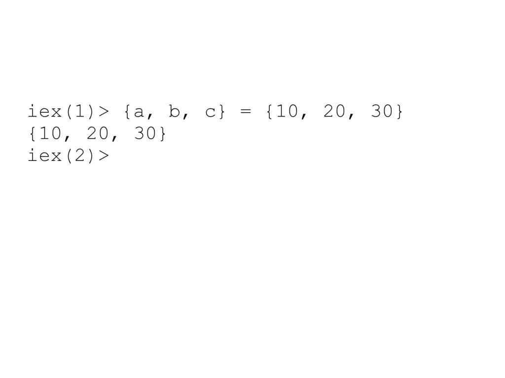 iex(1)> {a, b, c} = {10, 20, 30} {10, 20, 30} i...