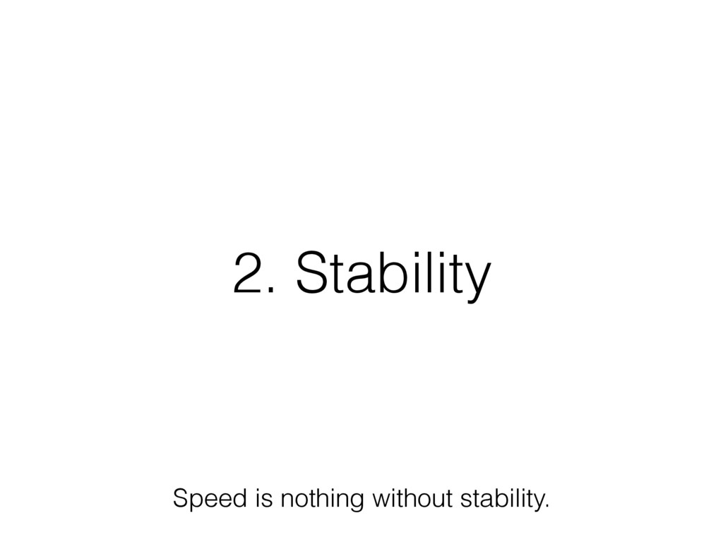 2. Stability Speed is nothing without stability.