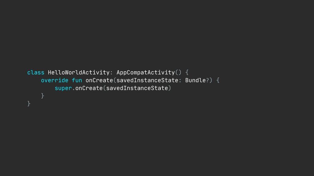 class HelloWorldActivity: AppCompatActivity() {...